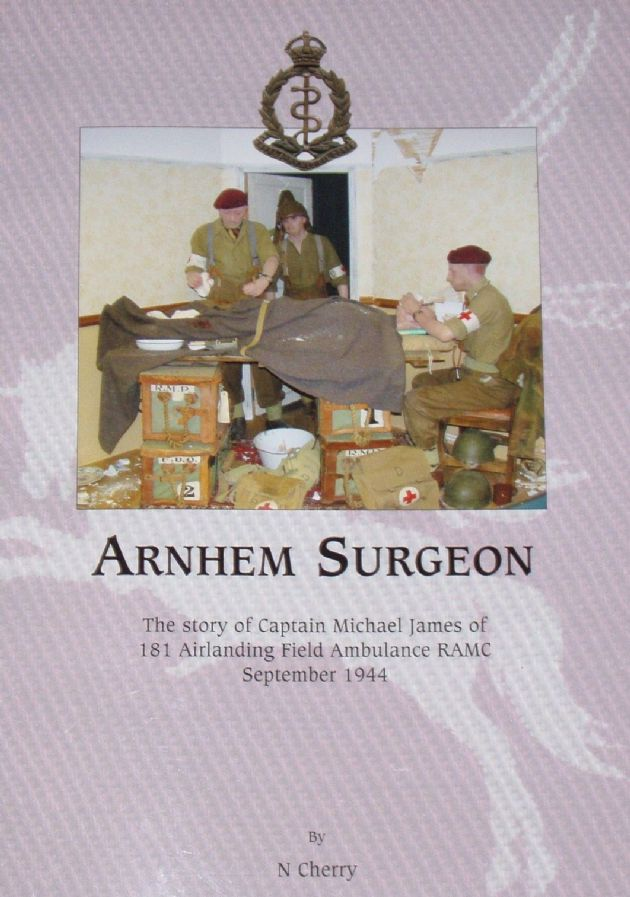Arnhem Surgeon - The Story of Captain Michael James of 181 Airlanding Field Ambulance RAMC September 1944